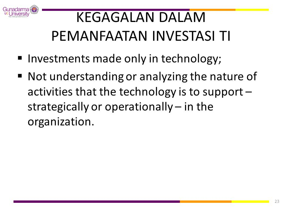 KEGAGALAN DALAM PEMANFAATAN INVESTASI TI  Investments made only in technology;  Not understanding or analyzing the nature of activities that the tec