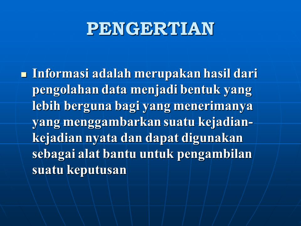 PENGERTIAN Informasi adalah merupakan hasil dari pengolahan data menjadi bentuk yang lebih berguna bagi yang menerimanya yang menggambarkan suatu keja