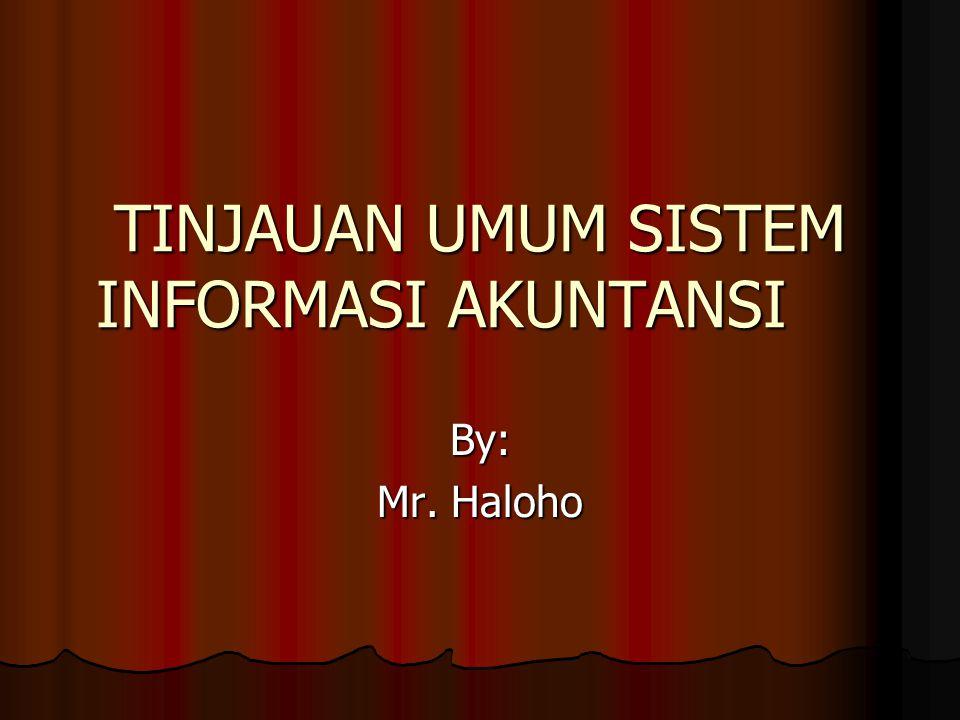 TINJAUAN UMUM SISTEM INFORMASI AKUNTANSI By: Mr. Haloho