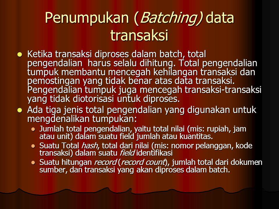 Penumpukan (Batching) data transaksi Ketika transaksi diproses dalam batch, total pengendalian harus selalu dihitung. Total pengendalian tumpuk memban