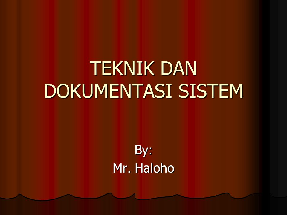 TEKNIK DAN DOKUMENTASI SISTEM By: Mr. Haloho
