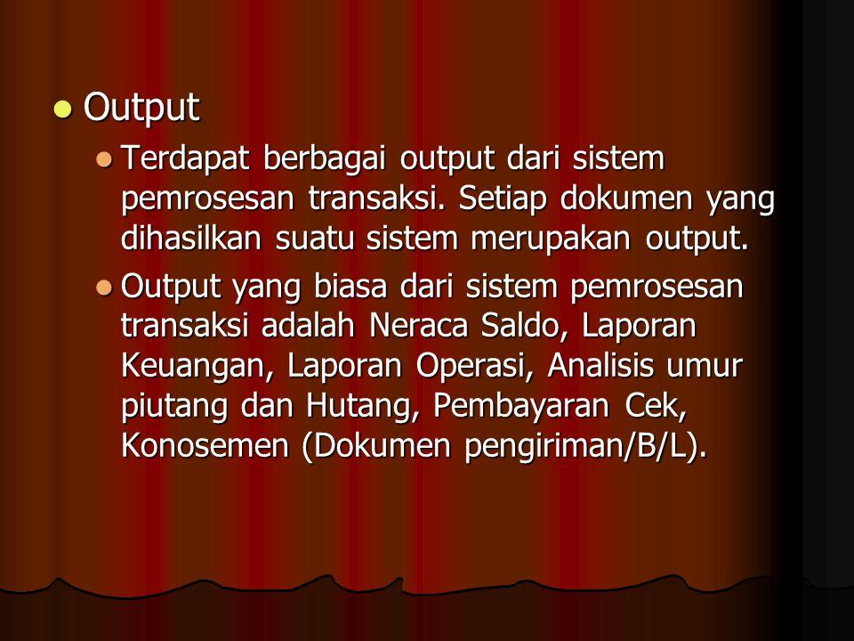 Output Output Terdapat berbagai output dari sistem pemrosesan transaksi. Setiap dokumen yang dihasilkan suatu sistem merupakan output. Terdapat berbag