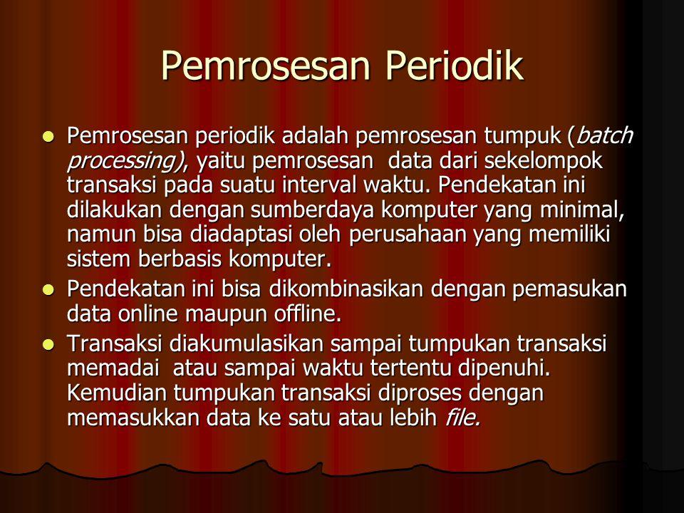 Pemrosesan Periodik Pemrosesan periodik adalah pemrosesan tumpuk (batch processing), yaitu pemrosesan data dari sekelompok transaksi pada suatu interv
