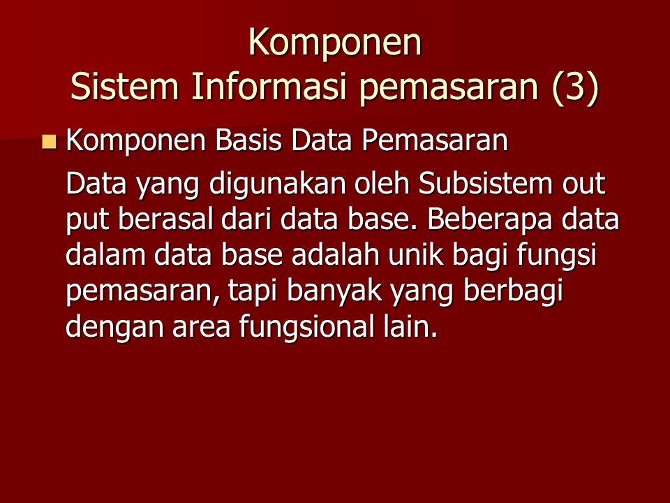 Komponen Basis Data Pemasaran Komponen Basis Data Pemasaran Data yang digunakan oleh Subsistem out put berasal dari data base. Beberapa data dalam dat