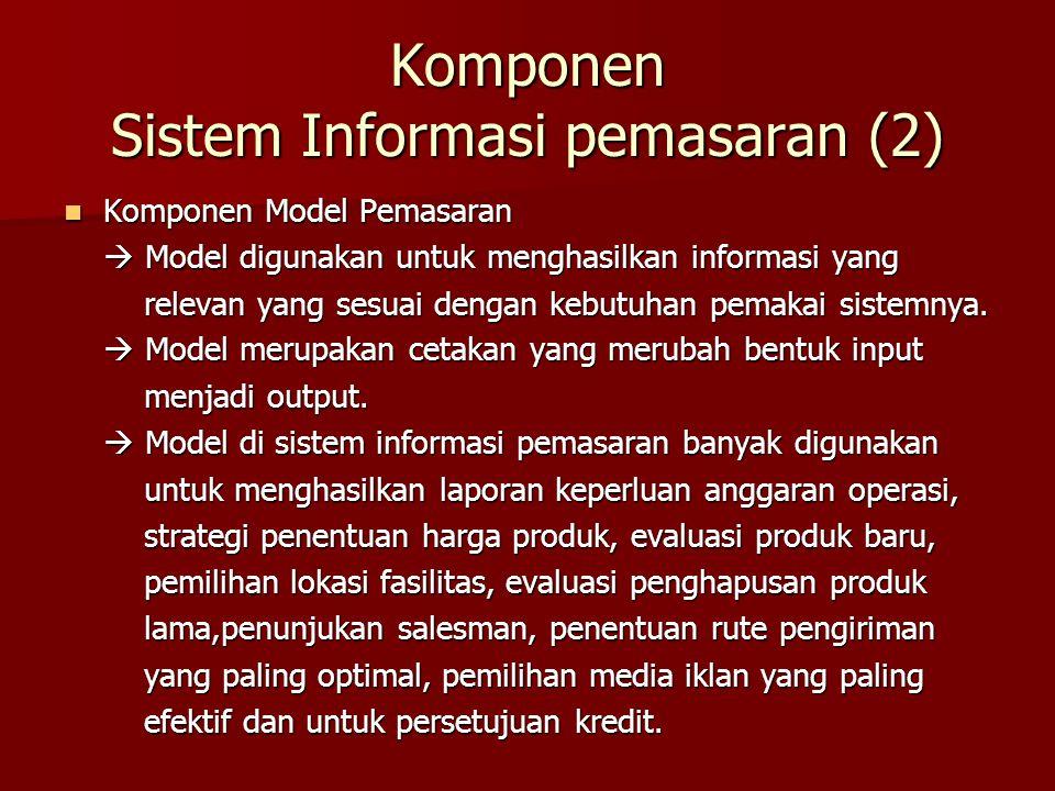 Komponen Model Pemasaran Komponen Model Pemasaran  Model digunakan untuk menghasilkan informasi yang relevan yang sesuai dengan kebutuhan pemakai sis