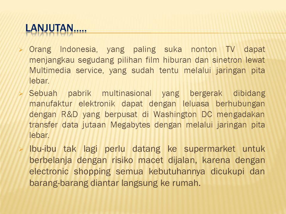  Orang Indonesia, yang paling suka nonton TV dapat menjangkau segudang pilihan film hiburan dan sinetron lewat Multimedia service, yang sudah tentu melalui jaringan pita lebar.