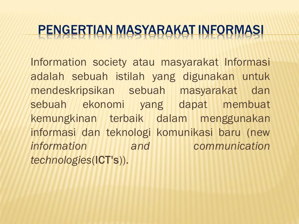 Information society atau masyarakat Informasi adalah sebuah istilah yang digunakan untuk mendeskripsikan sebuah masyarakat dan sebuah ekonomi yang dapat membuat kemungkinan terbaik dalam menggunakan informasi dan teknologi komunikasi baru (new information and communication technologies(ICT s)).