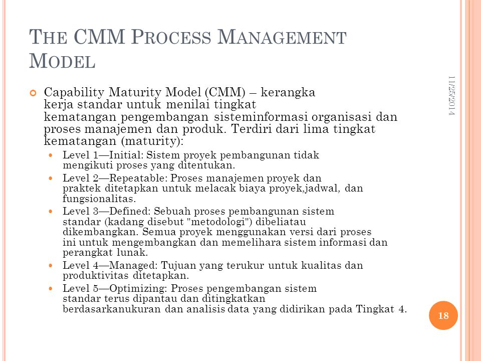 T HE CMM P ROCESS M ANAGEMENT M ODEL Capability Maturity Model (CMM) – kerangka kerja standar untuk menilai tingkat kematangan pengembangan sisteminfo