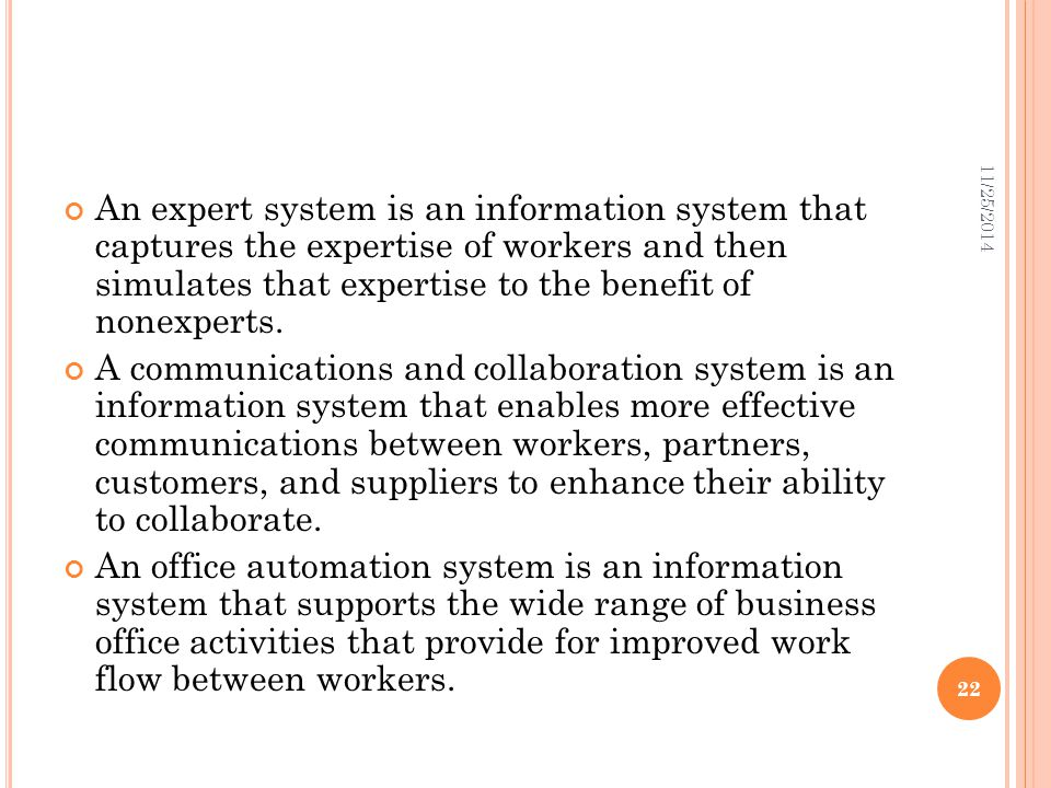 An expert system is an information system that captures the expertise of workers and then simulates that expertise to the benefit of nonexperts. A com