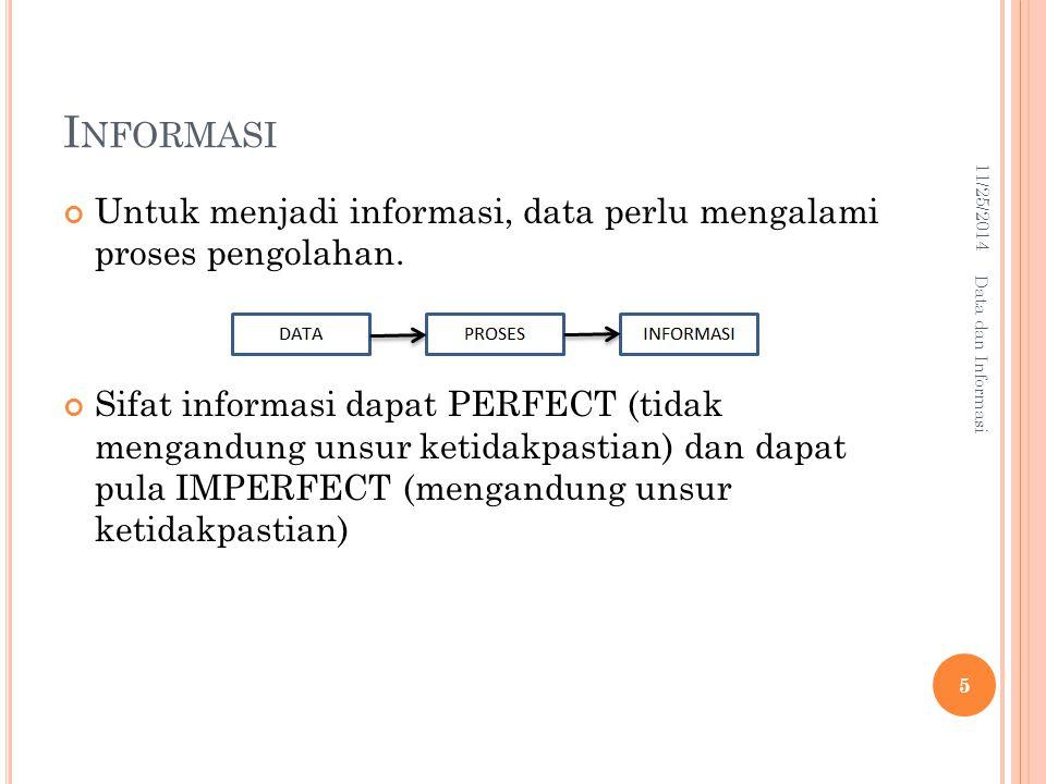 I NFORMASI Untuk menjadi informasi, data perlu mengalami proses pengolahan. Sifat informasi dapat PERFECT (tidak mengandung unsur ketidakpastian) dan