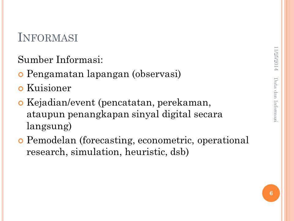 I NFORMASI Karakteristik (kualitas) Informasi yang baik: Timeliness (informasi harus tepat waktu, tersedia manakala dibutuhkan) Accuracy (informasi harus akurat/teliti) Reduced Uncertainty(inf ormasi ketidakpastiannya harus ditekan/diminimize/diperkecil) Element of Surprise (informasi tidak mengandung unsur/elemen kejutan) 11/25/2014 7 Data dan Informasi