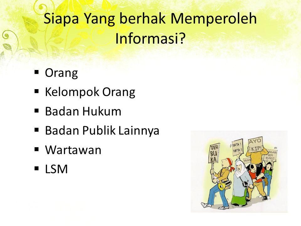 Siapa Yang berhak Memperoleh Informasi?  Orang  Kelompok Orang  Badan Hukum  Badan Publik Lainnya  Wartawan  LSM