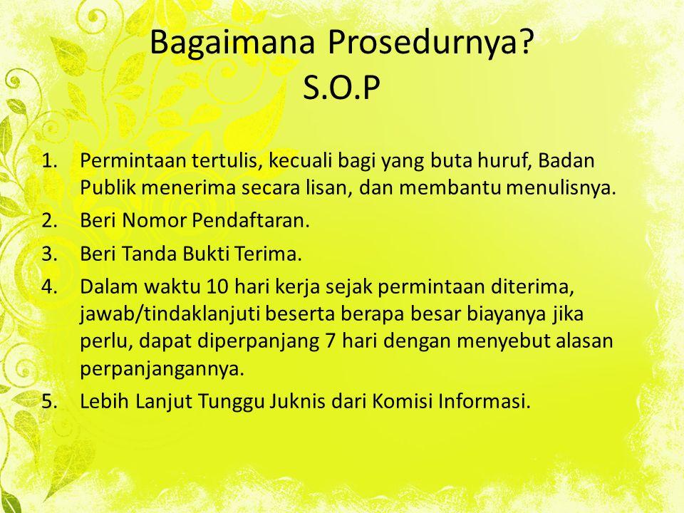 Bagaimana Prosedurnya? S.O.P 1.Permintaan tertulis, kecuali bagi yang buta huruf, Badan Publik menerima secara lisan, dan membantu menulisnya. 2.Beri
