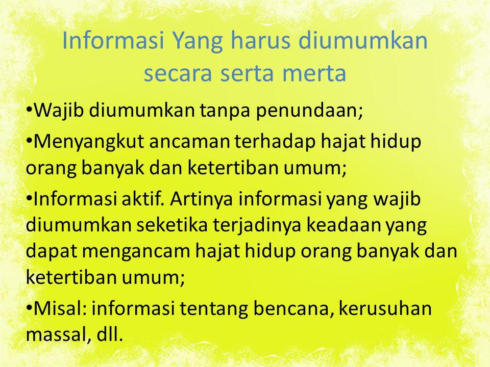 Informasi Yang harus diumumkan secara serta merta Wajib diumumkan tanpa penundaan; Menyangkut ancaman terhadap hajat hidup orang banyak dan ketertiban umum; Informasi aktif.