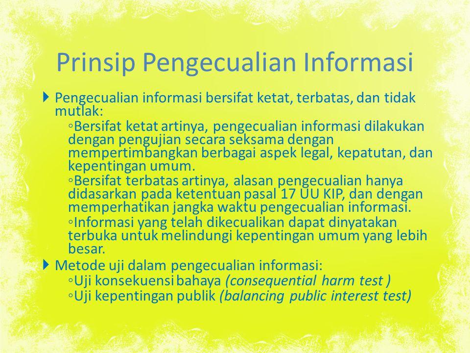 Prinsip Pengecualian Informasi  Pengecualian informasi bersifat ketat, terbatas, dan tidak mutlak: ◦ Bersifat ketat artinya, pengecualian informasi d