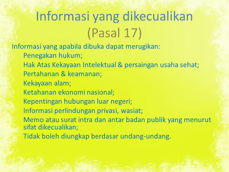 Informasi yang dikecualikan (Pasal 17) Informasi yang apabila dibuka dapat merugikan: Penegakan hukum; Hak Atas Kekayaan Intelektual & persaingan usaha sehat; Pertahanan & keamanan; Kekayaan alam; Ketahanan ekonomi nasional; Kepentingan hubungan luar negeri; Informasi perlindungan privasi, wasiat; Memo atau surat intra dan antar badan publik yang menurut sifat dikecualikan; Tidak boleh diungkap berdasar undang-undang.