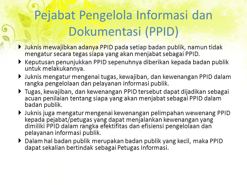 Pejabat Pengelola Informasi dan Dokumentasi (PPID)  Juknis mewajibkan adanya PPID pada setiap badan publik, namun tidak mengatur secara tegas siapa yang akan menjabat sebagai PPID.