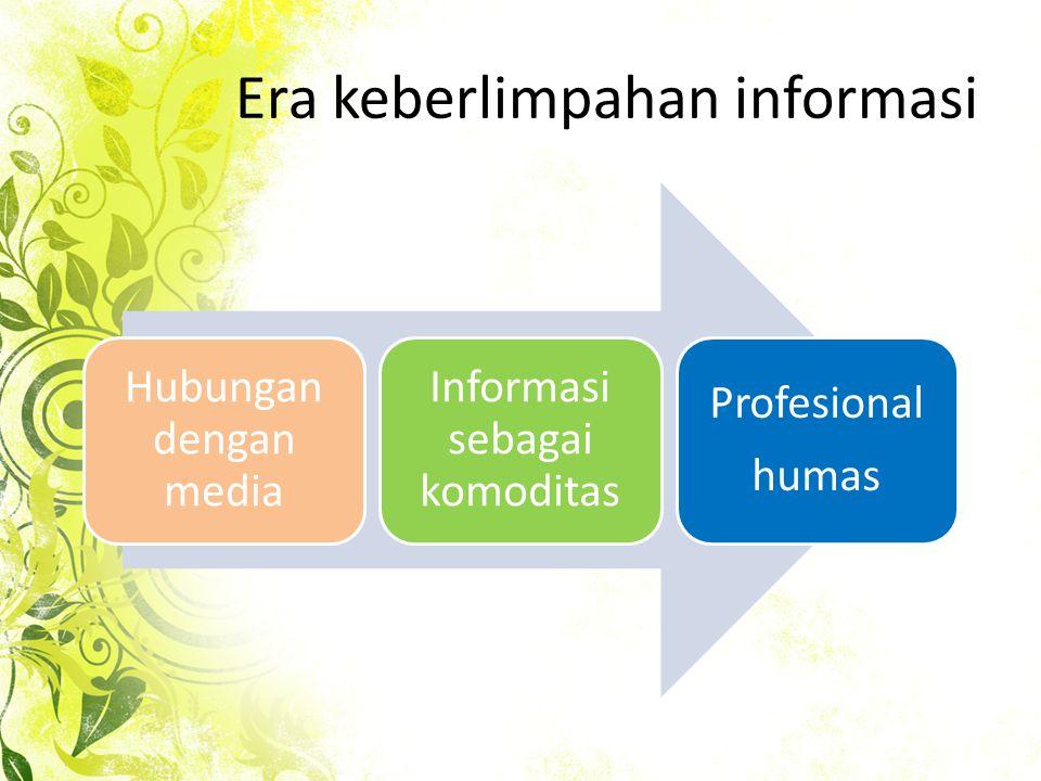 Era keberlimpahan informasi Hubungan dengan media Informasi sebagai komoditas Profesional humas