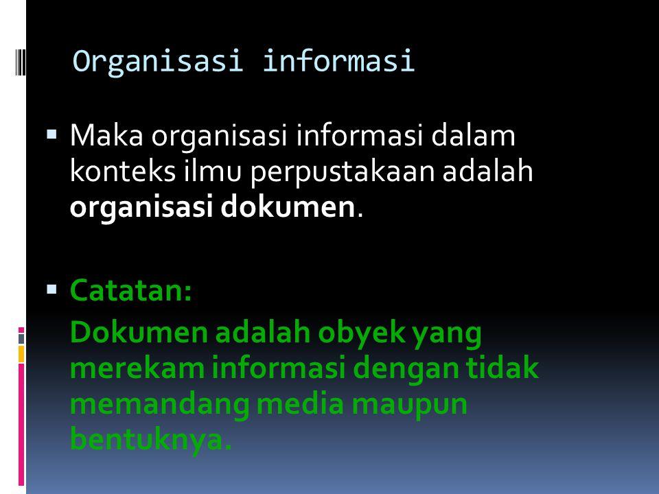 Organisasi informasi  Maka organisasi informasi dalam konteks ilmu perpustakaan adalah organisasi dokumen.  Catatan: Dokumen adalah obyek yang merek