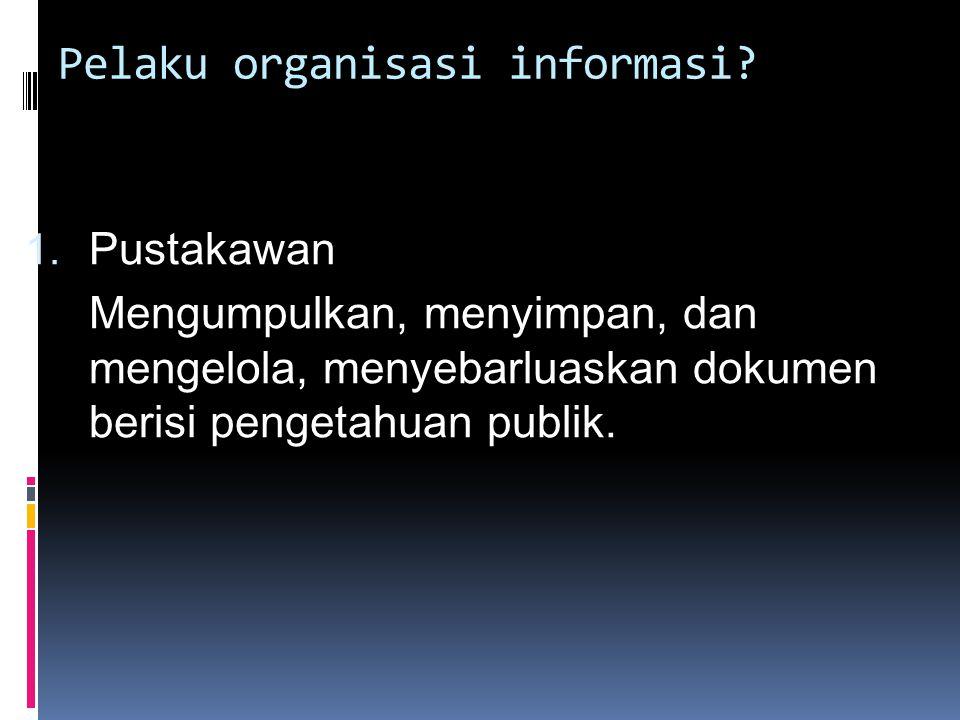 Pelaku organisasi informasi? 1. Pustakawan Mengumpulkan, menyimpan, dan mengelola, menyebarluaskan dokumen berisi pengetahuan publik.