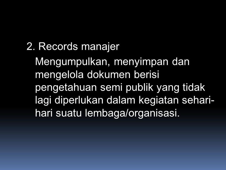 2. Records manajer Mengumpulkan, menyimpan dan mengelola dokumen berisi pengetahuan semi publik yang tidak lagi diperlukan dalam kegiatan sehari- hari