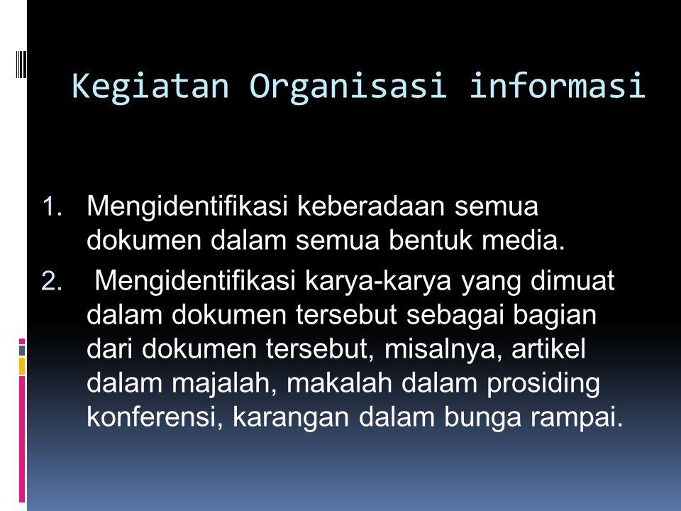 Kegiatan Organisasi informasi 1. Mengidentifikasi keberadaan semua dokumen dalam semua bentuk media. 2. Mengidentifikasi karya-karya yang dimuat dalam