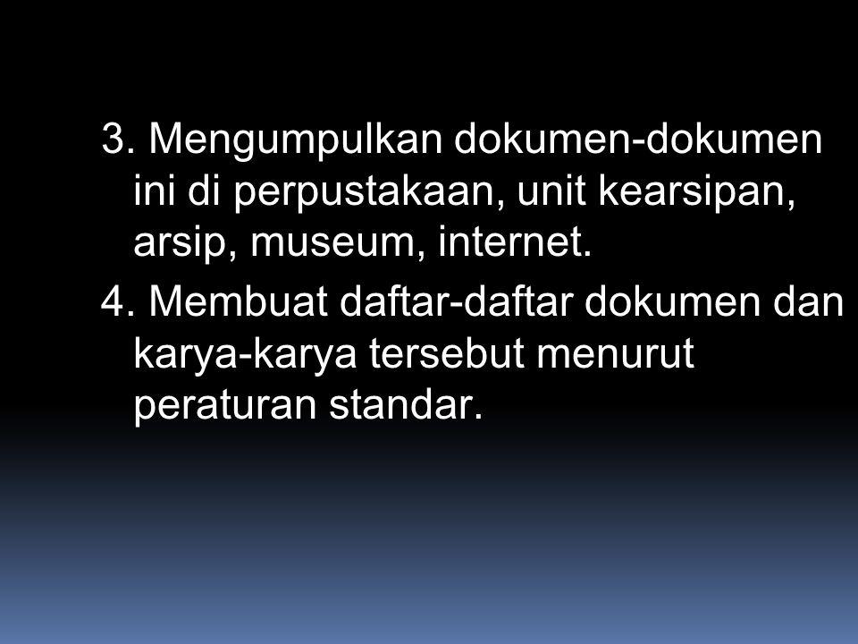3. Mengumpulkan dokumen-dokumen ini di perpustakaan, unit kearsipan, arsip, museum, internet. 4. Membuat daftar-daftar dokumen dan karya-karya tersebu