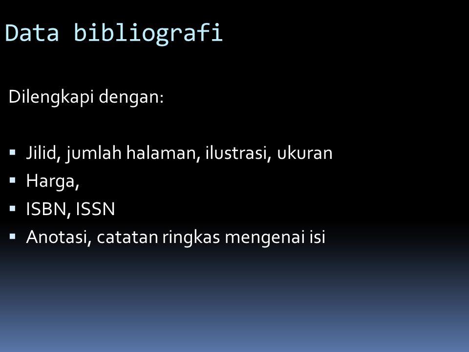 Data bibliografi Dilengkapi dengan:  Jilid, jumlah halaman, ilustrasi, ukuran  Harga,  ISBN, ISSN  Anotasi, catatan ringkas mengenai isi
