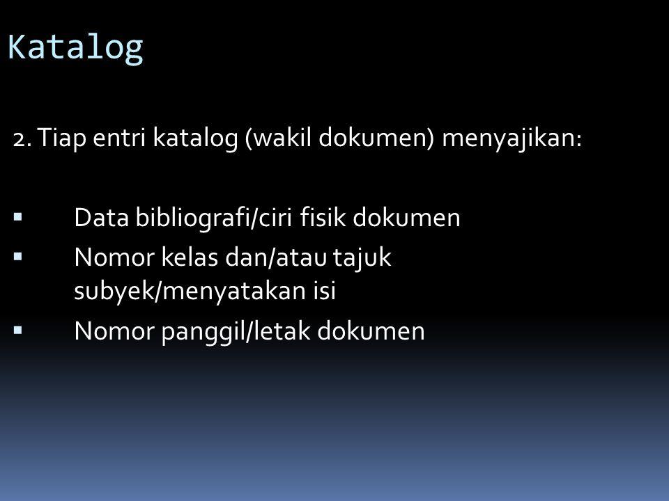 Katalog 2.Tiap entri katalog (wakil dokumen) menyajikan:  Data bibliografi/ciri fisik dokumen  Nomor kelas dan/atau tajuk subyek/menyatakan isi  No