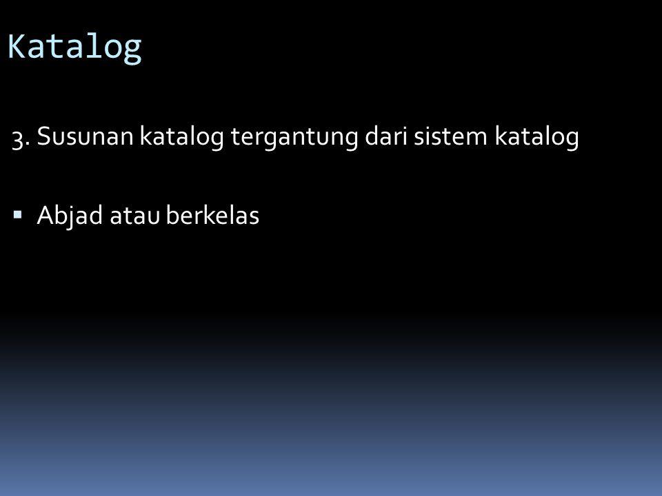 Katalog 3. Susunan katalog tergantung dari sistem katalog  Abjad atau berkelas