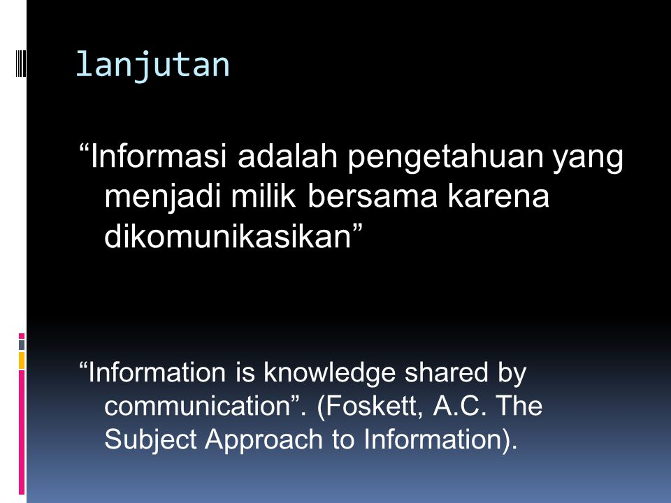 """lanjutan """"Informasi adalah pengetahuan yang menjadi milik bersama karena dikomunikasikan"""" """"Information is knowledge shared by communication"""". (Foskett"""