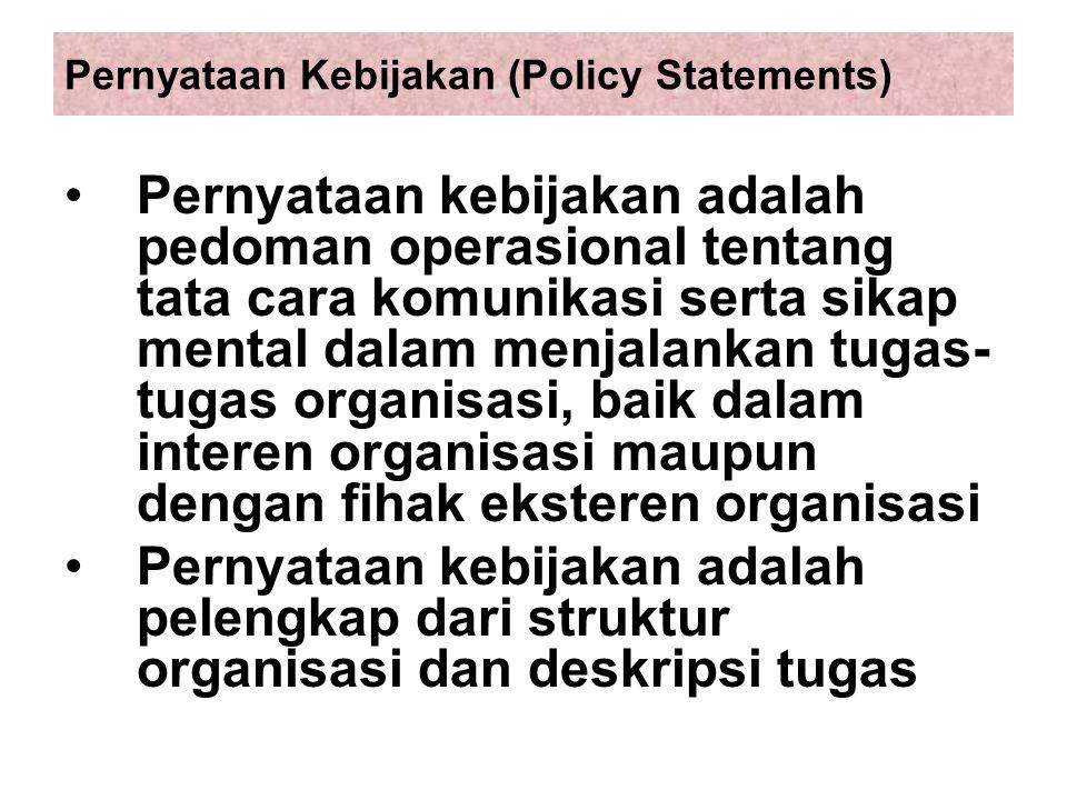 Pernyataan Kebijakan (Policy Statements) Pernyataan kebijakan adalah pedoman operasional tentang tata cara komunikasi serta sikap mental dalam menjalankan tugas- tugas organisasi, baik dalam interen organisasi maupun dengan fihak eksteren organisasi Pernyataan kebijakan adalah pelengkap dari struktur organisasi dan deskripsi tugas