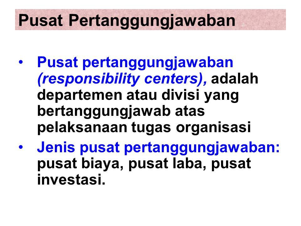 Pusat Pertanggungjawaban Pusat pertanggungjawaban (responsibility centers), adalah departemen atau divisi yang bertanggungjawab atas pelaksanaan tugas organisasi Jenis pusat pertanggungjawaban: pusat biaya, pusat laba, pusat investasi.