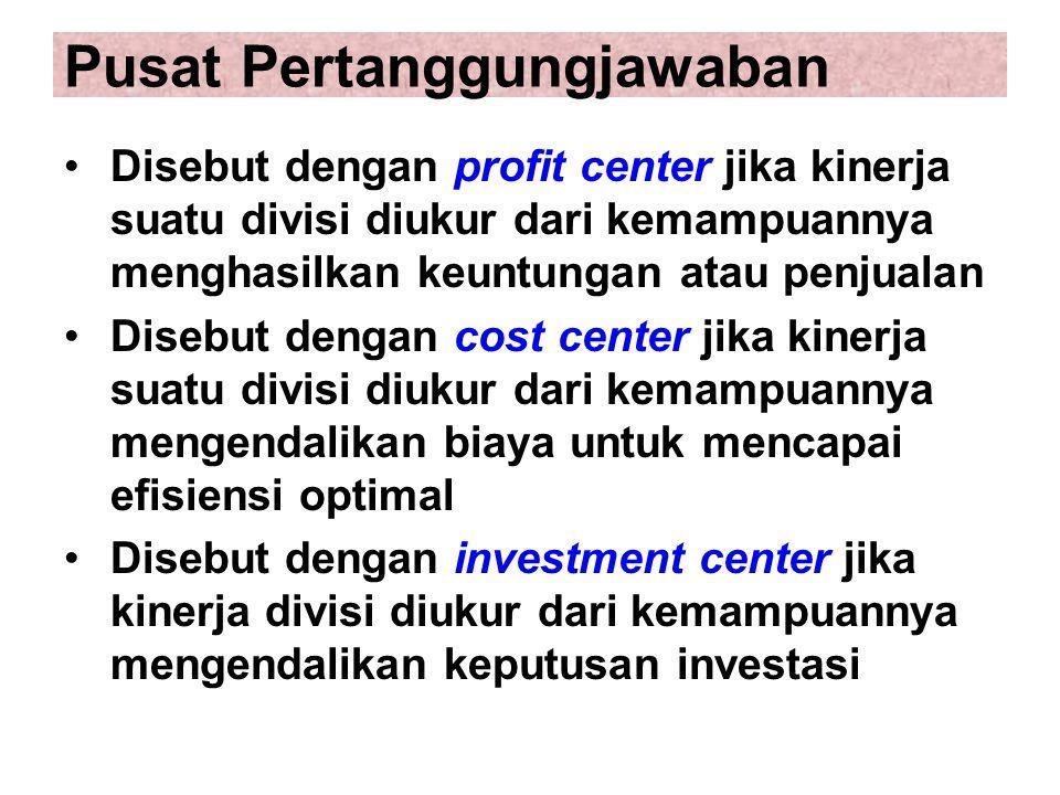 Pusat Pertanggungjawaban Disebut dengan profit center jika kinerja suatu divisi diukur dari kemampuannya menghasilkan keuntungan atau penjualan Disebut dengan cost center jika kinerja suatu divisi diukur dari kemampuannya mengendalikan biaya untuk mencapai efisiensi optimal Disebut dengan investment center jika kinerja divisi diukur dari kemampuannya mengendalikan keputusan investasi