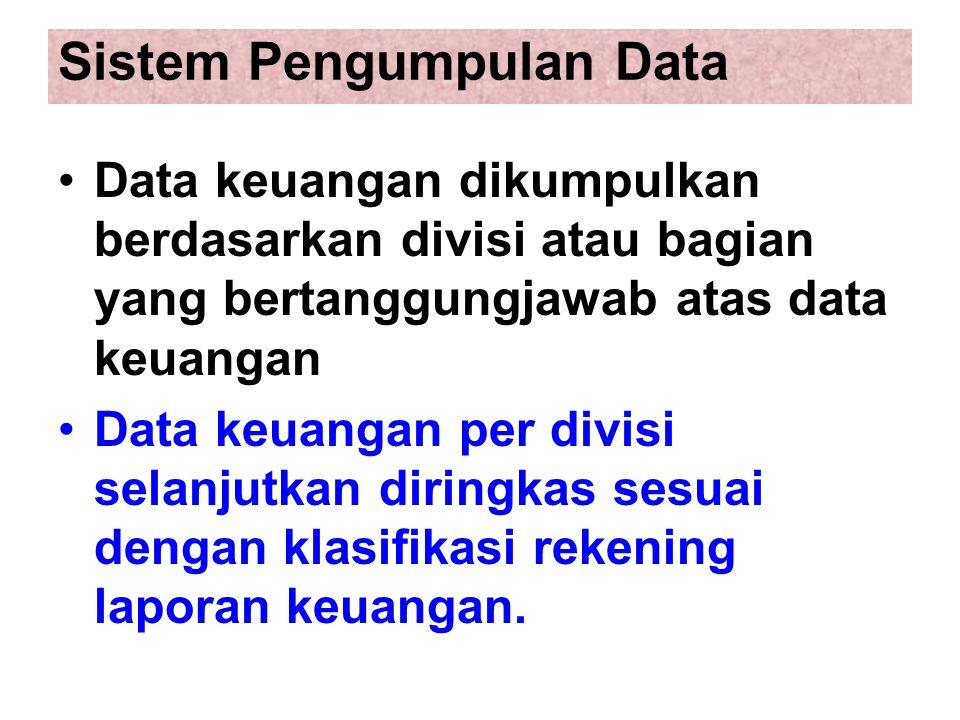 Sistem Pengumpulan Data Data keuangan dikumpulkan berdasarkan divisi atau bagian yang bertanggungjawab atas data keuangan Data keuangan per divisi selanjutkan diringkas sesuai dengan klasifikasi rekening laporan keuangan.