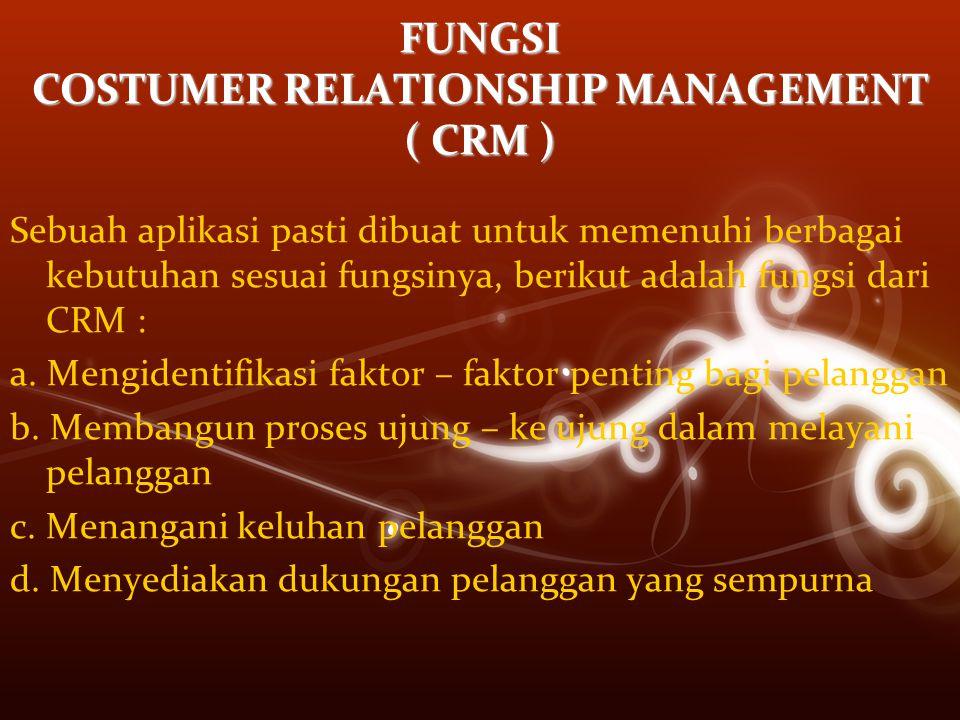 FUNGSI COSTUMER RELATIONSHIP MANAGEMENT ( CRM ) Sebuah aplikasi pasti dibuat untuk memenuhi berbagai kebutuhan sesuai fungsinya, berikut adalah fungsi dari CRM : a.
