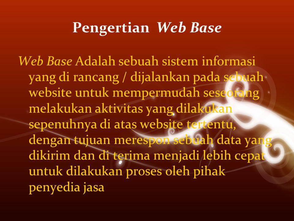 Pengertian Web Base Web Base Adalah sebuah sistem informasi yang di rancang / dijalankan pada sebuah website untuk mempermudah seseorang melakukan aktivitas yang dilakukan sepenuhnya di atas website tertentu, dengan tujuan merespon sebuah data yang dikirim dan di terima menjadi lebih cepat untuk dilakukan proses oleh pihak penyedia jasa