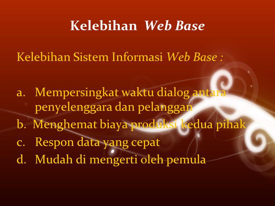 Kelebihan Web Base Kelebihan Sistem Informasi Web Base : a.Mempersingkat waktu dialog antara penyelenggara dan pelanggan b. Menghemat biaya produksi k
