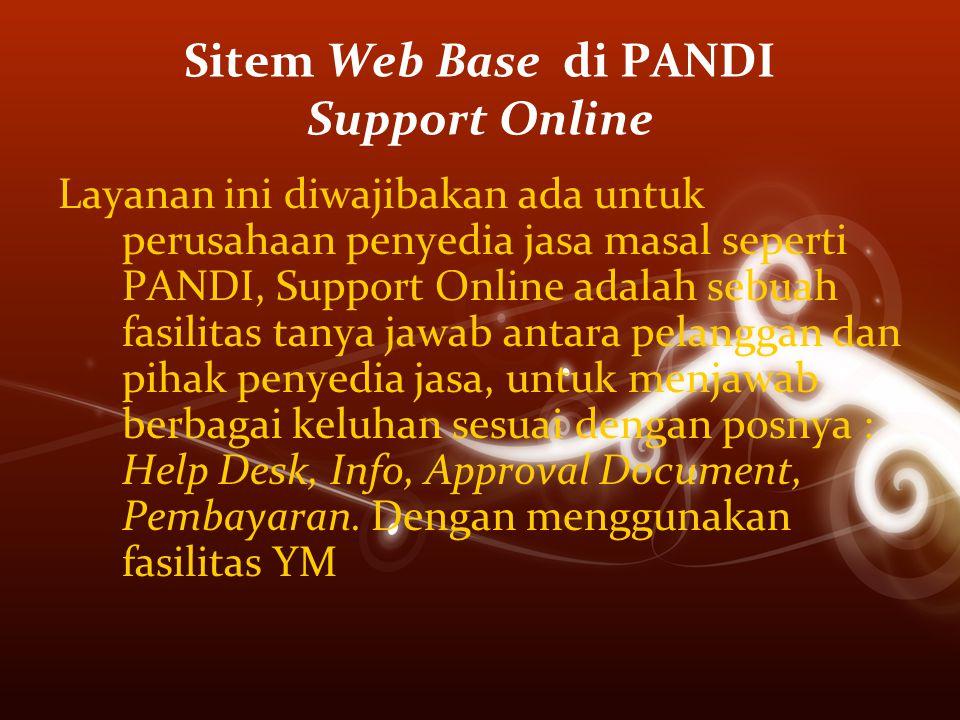 Sitem Web Base di PANDI Support Online Layanan ini diwajibakan ada untuk perusahaan penyedia jasa masal seperti PANDI, Support Online adalah sebuah fasilitas tanya jawab antara pelanggan dan pihak penyedia jasa, untuk menjawab berbagai keluhan sesuai dengan posnya : Help Desk, Info, Approval Document, Pembayaran.