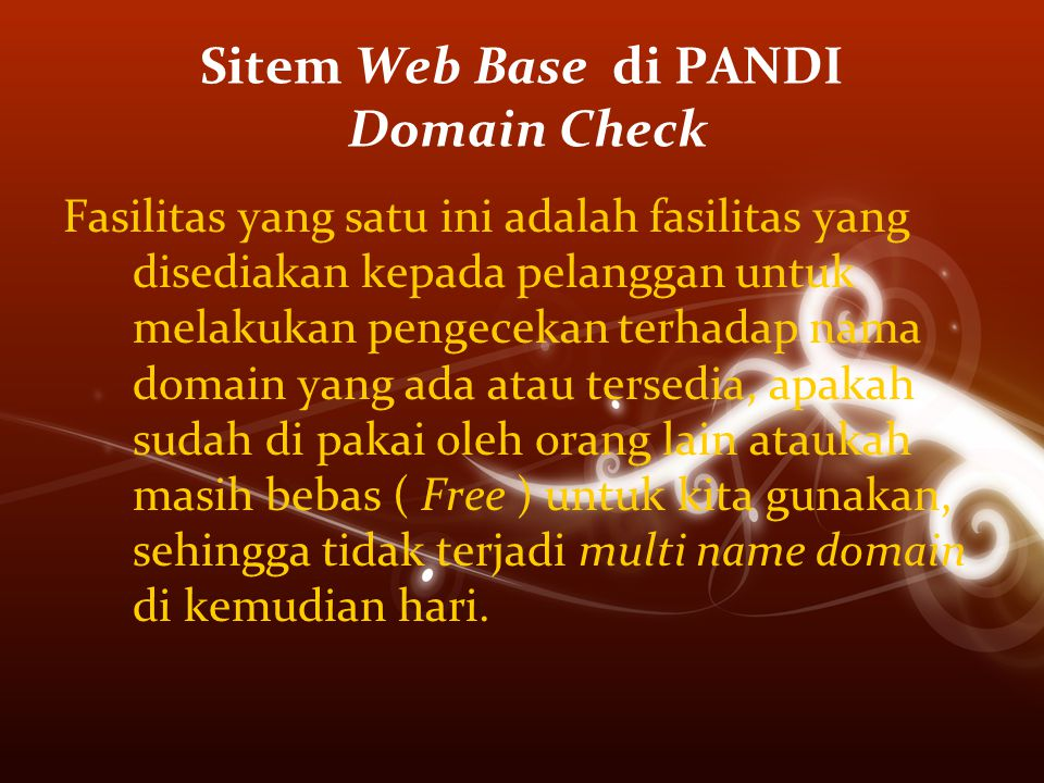 Sitem Web Base di PANDI Domain Check Fasilitas yang satu ini adalah fasilitas yang disediakan kepada pelanggan untuk melakukan pengecekan terhadap nama domain yang ada atau tersedia, apakah sudah di pakai oleh orang lain ataukah masih bebas ( Free ) untuk kita gunakan, sehingga tidak terjadi multi name domain di kemudian hari.