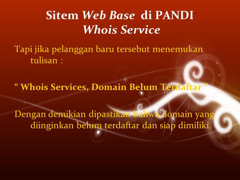 Sitem Web Base di PANDI Whois Service Tapi jika pelanggan baru tersebut menemukan tulisan : Whois Services, Domain Belum Terdaftar Dengan demikian dipastikan bahwa domain yang diinginkan belum terdaftar dan siap dimiliki.