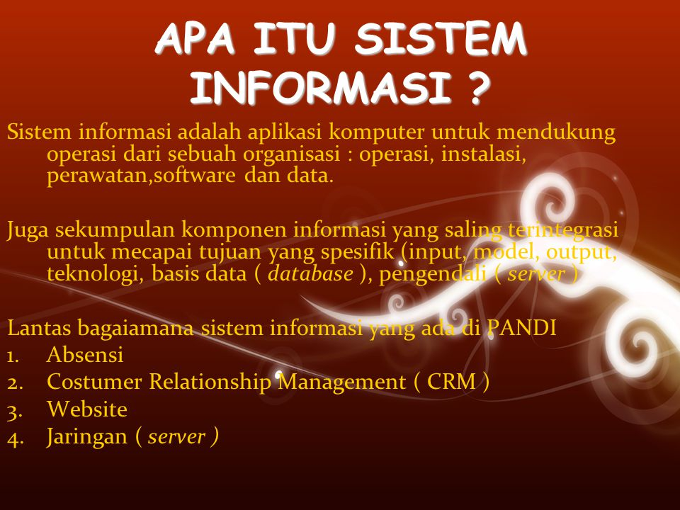 APA ITU SISTEM INFORMASI ? Sistem informasi adalah aplikasi komputer untuk mendukung operasi dari sebuah organisasi : operasi, instalasi, perawatan,so