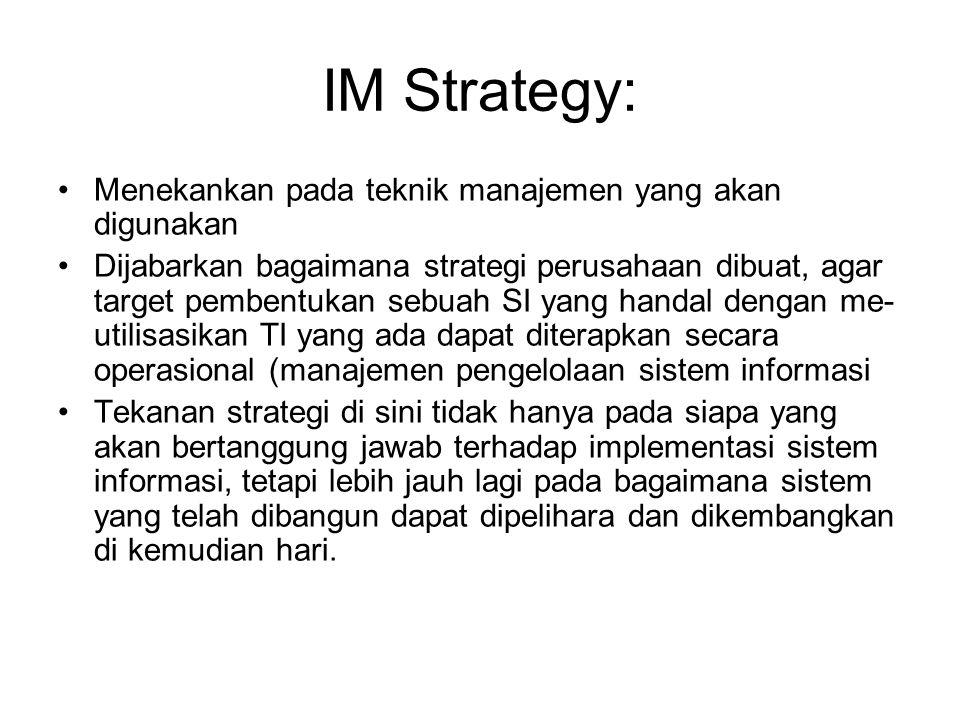 IM Strategy: Menekankan pada teknik manajemen yang akan digunakan Dijabarkan bagaimana strategi perusahaan dibuat, agar target pembentukan sebuah SI y