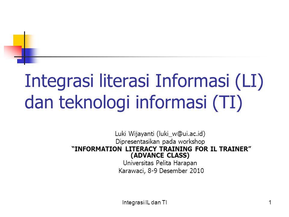 Integrasi literasi Informasi (LI) dan teknologi informasi (TI) Luki Wijayanti (luki_w@ui.ac.id) Dipresentasikan pada workshop INFORMATION LITERACY TRAINING FOR IL TRAINER (ADVANCE CLASS) Universitas Pelita Harapan Karawaci, 8-9 Desember 2010 1Integrasi IL dan TI