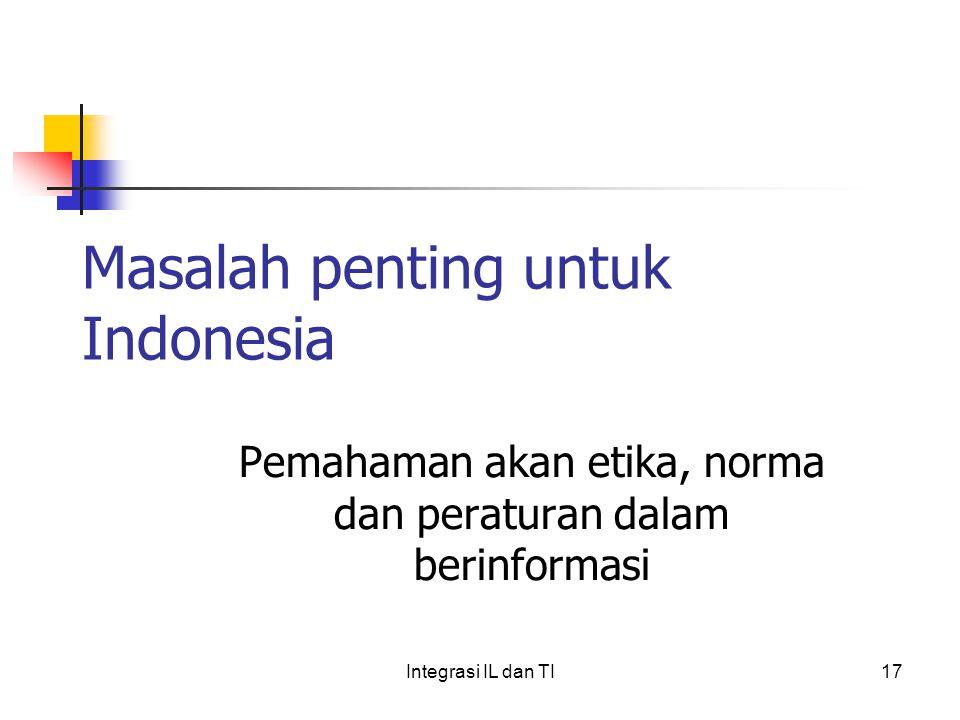 Masalah penting untuk Indonesia Pemahaman akan etika, norma dan peraturan dalam berinformasi 17Integrasi IL dan TI