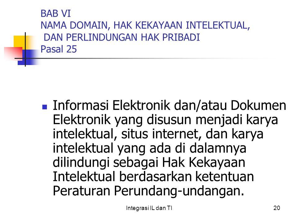 BAB VI NAMA DOMAIN, HAK KEKAYAAN INTELEKTUAL, DAN PERLINDUNGAN HAK PRIBADI Pasal 25 Informasi Elektronik dan/atau Dokumen Elektronik yang disusun menjadi karya intelektual, situs internet, dan karya intelektual yang ada di dalamnya dilindungi sebagai Hak Kekayaan Intelektual berdasarkan ketentuan Peraturan Perundang-undangan.