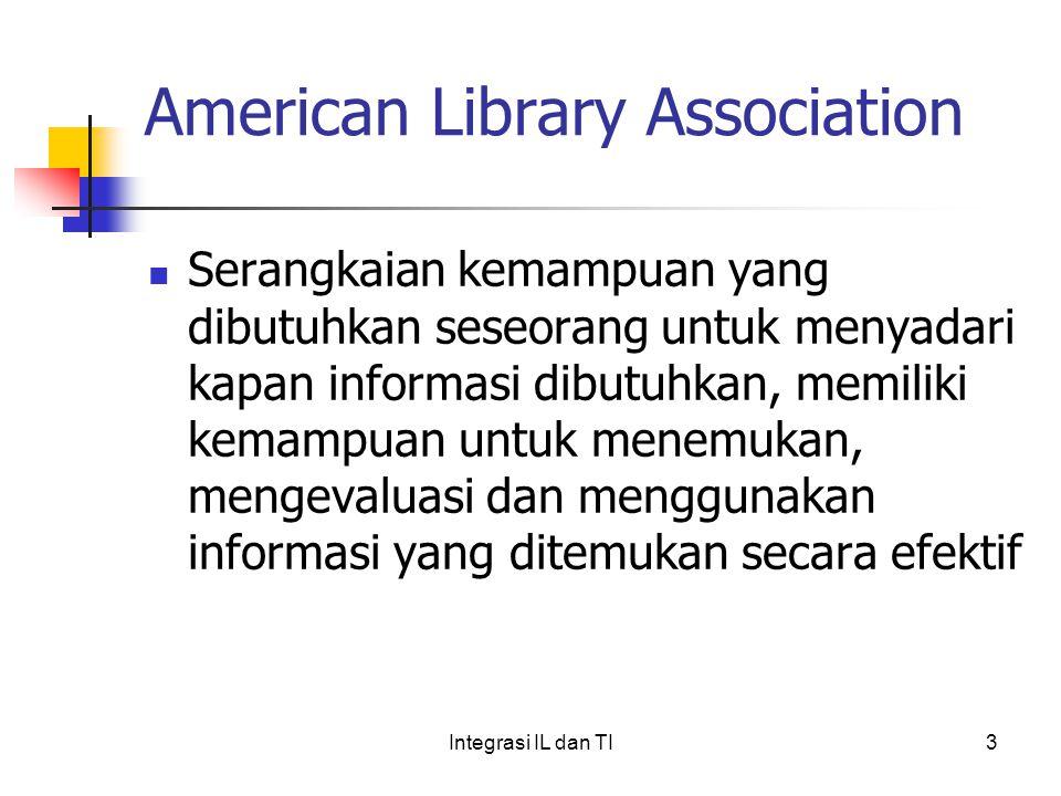 American Library Association Serangkaian kemampuan yang dibutuhkan seseorang untuk menyadari kapan informasi dibutuhkan, memiliki kemampuan untuk menemukan, mengevaluasi dan menggunakan informasi yang ditemukan secara efektif 3Integrasi IL dan TI