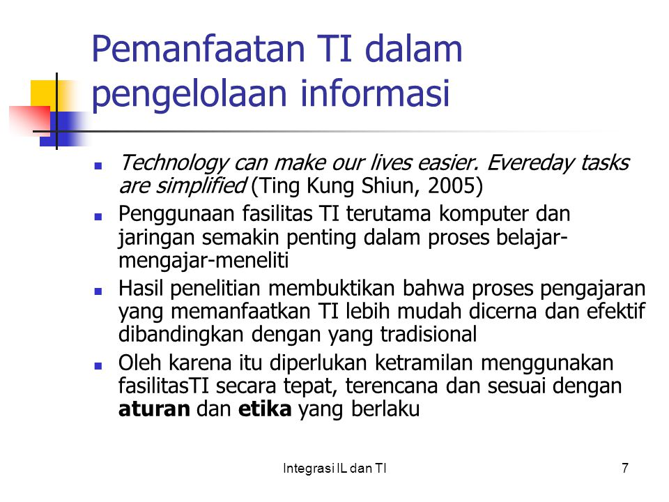 Pemanfaatan TI dalam pengelolaan informasi Technology can make our lives easier. Evereday tasks are simplified (Ting Kung Shiun, 2005) Penggunaan fasi