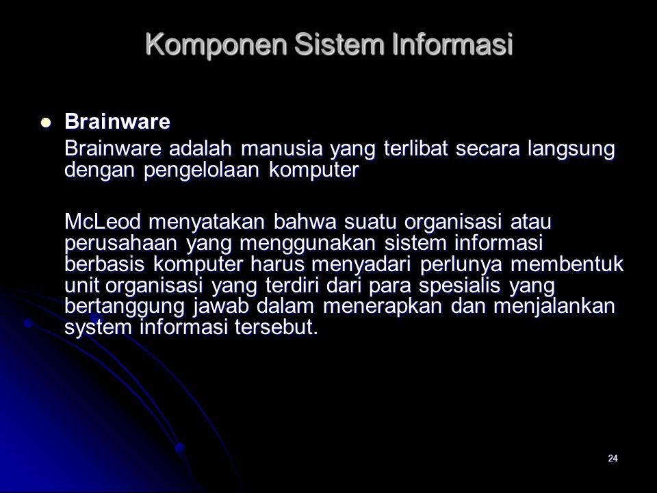 24 Brainware Brainware Brainware adalah manusia yang terlibat secara langsung dengan pengelolaan komputer McLeod menyatakan bahwa suatu organisasi ata