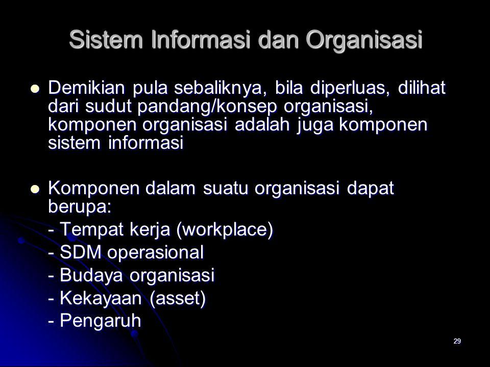 29 Sistem Informasi dan Organisasi Demikian pula sebaliknya, bila diperluas, dilihat dari sudut pandang/konsep organisasi, komponen organisasi adalah